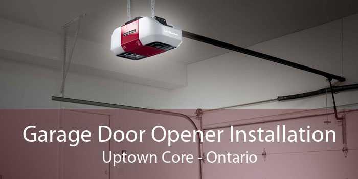 Garage Door Opener Installation Uptown Core - Ontario